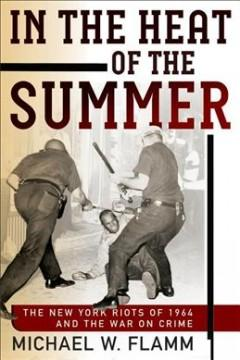 IN THE HEAT OF THE SUMMER : THE NEW YORK RIOTS OF 1964 AND THE WAR ON CRIME