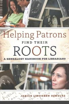 HELPING PATRONS FIND THEIR ROOTS : A GENEALOGY HANDBOOK FOR LIBRARIANS