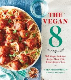 'The Vegan 8: 100 Simple, Delicious Recipes Made with 8 Ingredients or Less'  by  Brandi Doming