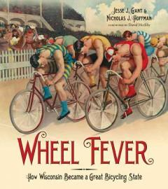 WHEEL FEVER : HOW WISCONSIN BECAME A GREAT BICYCLING STATE
