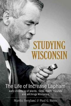STUDYING WISCONSIN : THE LIFE OF INCREASE LAPHAM EARLY CHRONICLER OF PLANTS ROCKS RIVERS MOUNDS