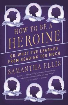 'How to Be a Heroine: Or, What I've Learned from Reading Too Much' by Samantha Ellis
