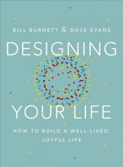 DESIGNING YOUR LIFE : HOW TO BUILD A WELL-LIVED JOYFUL LIFE