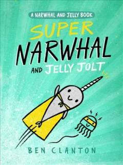 'Super Narwhal and Jelly Jolt' by Ben Clanton