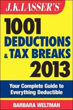 JK LASSER'S 1001 DEDUCTIONS AND TAX BREAKS 2013 : YOUR COMPLETE GUIDE TO EVERYTHING DEDUCTIBLE