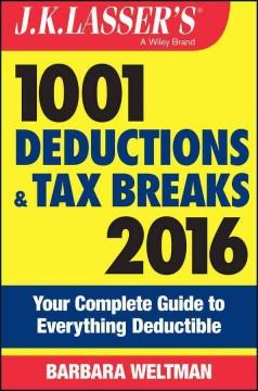 JK LASSER'S 1001 DEDUCTIONS AND TAX BREAKS 2016 : YOUR COMPLETE GUIDE TO EVERYTHING DEDUCTIBLE