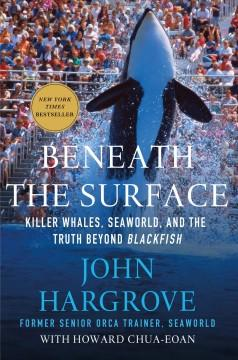 'Beneath the Surface: Killer Whales, SeaWorld, and the Truth Beyond Blackfish'  by  John Hargrove, Howard Chua-Eoan