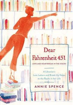 DEAR FAHRENHEIT 451 : LOVE AND HEARTBREAK IN THE STACKS : A LIBRARIAN'S LOVE LETTERS AND BREAKUP NOT