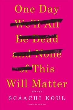 Cover: 'One Day We'll All Be Dead and None of This Will Matter: Essays'