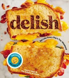 'Delish: Eat Like Every Day's the Weekend'  by  Joanna Saltz, the Editors of Delish