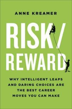 RISK REWARD : WHY INTELLIGENT LEAPS AND DARING CHOICES ARE THE BEST CAREER MOVES YOU CAN MAKE