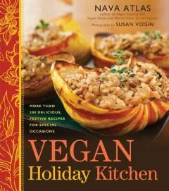 VEGAN HOLIDAY KITCHEN : MORE THAN 200 DELICIOUS FESTIVE RECIPES FOR SPECIAL OCCASIONS
