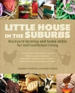 Cover: 'Little House in the Suburbs: Backyard Farming and Home Skills for Self-Sufficient Living'