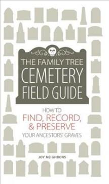 THE FAMILY TREE CEMETERY FIELD GUIDE : HOW TO FIND RECORD  PRESERVE YOUR ANCESTORS' GRAVES