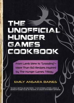 'The Unofficial Hunger Games Cookbook: From Lamb Stew to Groosling - More Than 150 Recipes Inspired by the Hunger Games Trilogy' by Emily Ansara Baines
