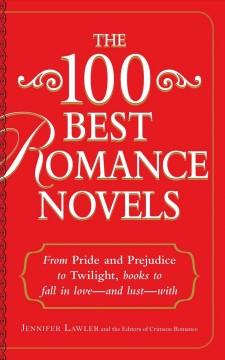 THE 100 BEST ROMANCE NOVELS : FROM PRIDE AND PREJUDICE TO TWILIGHT BOOKS TO FALL IN LOVE -- AND LUS