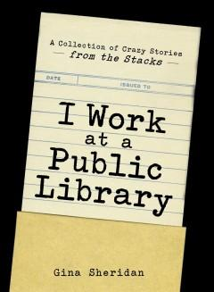'I Work at a Public Library: A Collection of Crazy Stories from the Stacks'  by  Gina Sheridan