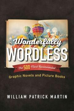 WONDERFULLY WORDLESS : THE 500 MOST RECOMMENDED GRAPHIC NOVELS AND PICTURE BOOKS
