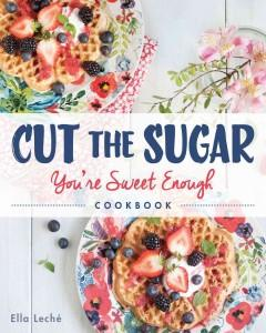 'Cut the Sugar, You're Sweet Enough: Cookbook'  by  Ella Leche