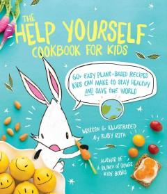 'The Help Yourself Cookbook for Kids: 60 Easy Plant-Based Recipes Kids Can Make to Stay Healthy and Save the Earth'  by  Ruby Roth