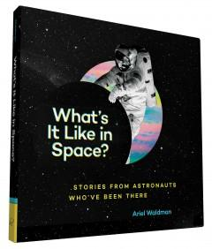 'What's It Like in Space?: Stories from Astronauts Who've Been There' by Ariel Waldman