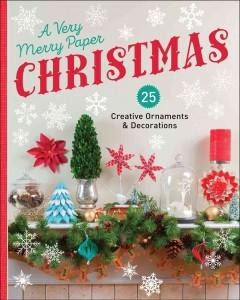 A VERY MERRY PAPER CHRISTMAS : 25 CREATIVE ORNAMENTS  DECORATIONS