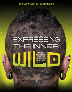 'Expressing the Inner Wild: Tattoos, Piercings, Jewelry, and Other Body Art' by Stephen G. Gordon
