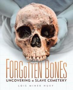 'Forgotten Bones. Uncovering a Slave Cemetery' by Lois Miner Huey