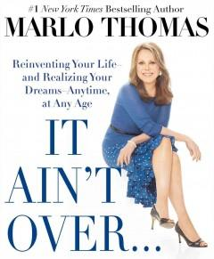 IT AIN'T OVER TILL IT'S OVER : REINVENTING YOUR LIFE--AND REALIZING YOUR DREAMS--ANYTIME AT ANY