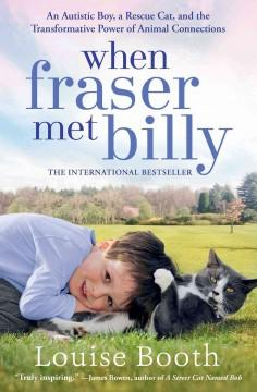 'When Fraser Met Billy: An Autistic Boy, a Rescue Cat, and the Transformative Power of Animal Connections' by Louise Booth