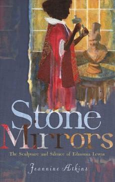 STONE MIRRORS : THE SCULPTURE AND SILENCE OF EDMONIA LEWIS