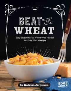 BEAT THE WHEAT : EASY AND DELICIOUS WHEAT-FREE RECIPES FOR KIDS WITH ALLERGIES