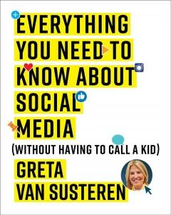 EVERYTHING YOU NEED TO KNOW ABOUT SOCIAL MEDIA : WITHOUT HAVING TO CALL A KID