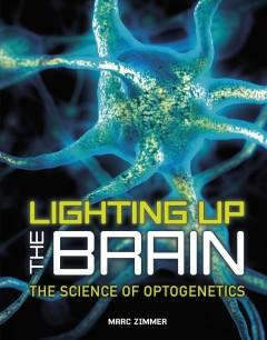 LIGHTING UP THE BRAIN : THE SCIENCE OF OPTOGENETICS