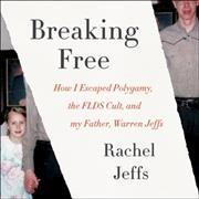 BREAKING FREE : HOW I ESCAPED POLYGAMY THE FLDS CULT AND MY FATHER WARREN JEFFS