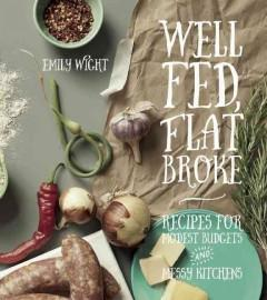 'Well Fed, Flat Broke: Recipes for Modest Budgets and Messy Kitchens' by Emily Wight
