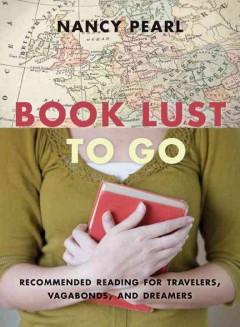 BOOK LUST TO GO : RECOMMENDED READING FOR TRAVELERS VAGABONDS AND DREAMERS
