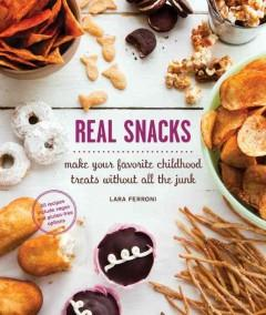 'Real Snacks: Make Your Favorite Childhood Treats Without All the Junk' by Lara Ferroni