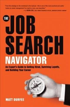 THE JOB SEARCH NAVIGATOR : AN EXPERT'S GUIDE TO GETTING HIRED SURVIVING LAYOFFS AND BUILDING YOUR