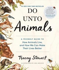 'Do Unto Animals: A Friendly Guide to How Animals Live, and How We Can Make Their Lives Better' by Tracey  Stewart