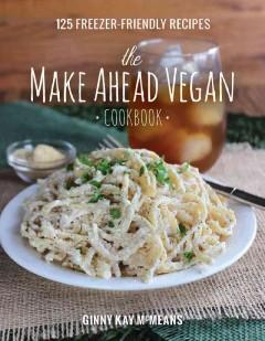 'The Make Ahead Vegan Cookbook: 125 Freezer-Friendly Recipes'  by  Ginny Kay McMeans