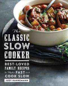 'The Classic Slow Cooker: Best-Loved Family Recipes to Make Fast and Cook Slow'  by  Judy Hannemann