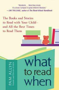 WHAT TO READ WHEN : THE BOOKS AND STORIES TO READ WITH YOUR CHILD AND ALL THE BEST TIMES TO READ THE