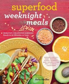 SUPERFOOD WEEKNIGHT MEALS : HEALTHY DELICIOUS DINNERS READY IN 30 MINUTES OR LESS