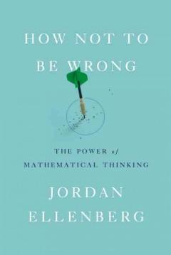 'How Not to Be Wrong: The Power of Mathematical Thinking' by Jordan Ellenberg