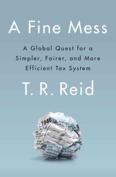 A FINE MESS : A GLOBAL QUEST FOR A SIMPLER FAIRER AND MORE EFFICIENT TAX SYSTEM