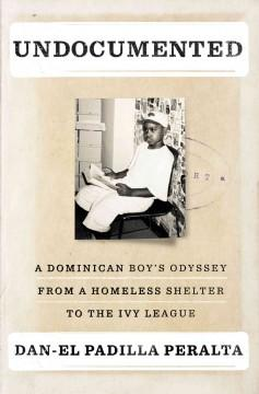'Undocumented: A Dominican Boy's Odyssey from a Homeless Shelter to the Ivy League' by Dan-el Padilla Peralta