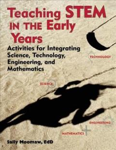 'Teaching STEM in the Early Years: Activities for Integrating Science, Technology, Engineering, and Mathematics' by Sally Moomaw