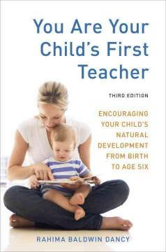 'You Are Your Child's First Teacher: Encouraging Your Child's Natural Development from Birth to Age Six' by Rahima Baldwin Dancy