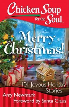 CHICKEN SOUP FOR THE SOUL: MERRY CHRISTMAS : 101 JOYOUS HOLIDAY STORIES
